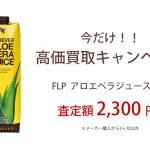 高価買取キャンペーン FLPアロエベラジュース 査定額2,300円